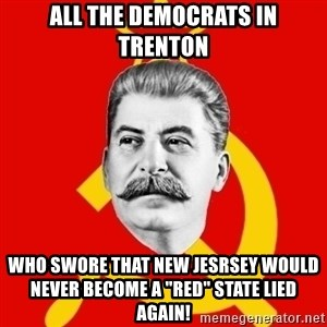 "Stalin Says - All the Democrats in Trenton who Swore that New Jesrsey would never become a ""red"" state Lied again!"