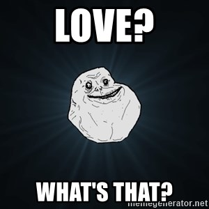 Forever Alone - love? what's that?