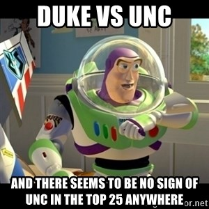 BUZZLIGHTYEAR - Duke vs unc And there seems to be No sign of unc in the top 25 anywhere