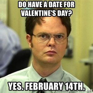 Dwight Meme - Do have a date for valentine's day? Yes. February 14th.