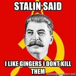 Stalin Says - Stalin said I like gingers i dont kill them