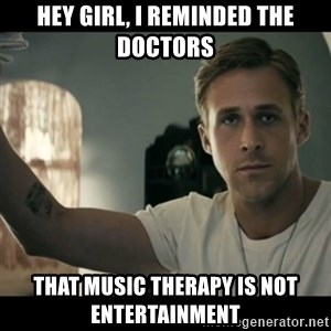 ryan gosling hey girl - hey girl, i reminded the doctors that music therapy is not entertainment
