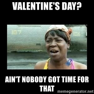 Nobody ain´t got time for that - Valentine's day? ain't nobody got time for that