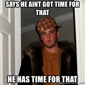 Scumbag Steve - Says he aint got time for that he has time for that