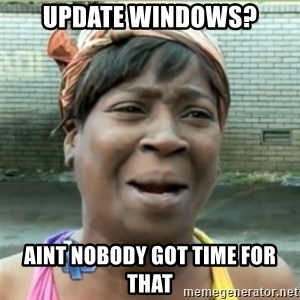 Ain't Nobody got time fo that - update windows? AINT NOBODY GOT TIME FOR THAT