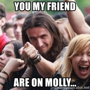 Ridiculously Photogenic Metalhead - You my friend Are on Molly...