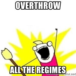 x all the y - Overthrow all the regimes