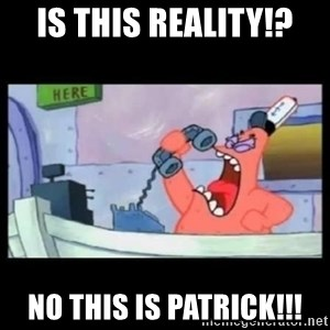 no this is patrick - Is this reality!? No This Is patrick!!!