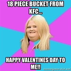 Fat Girl - 18 piece bucket from kfc... happy valentines day to me!!