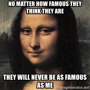 the mona lisa  - no matter how famous they think they are  they will never be as famous as me