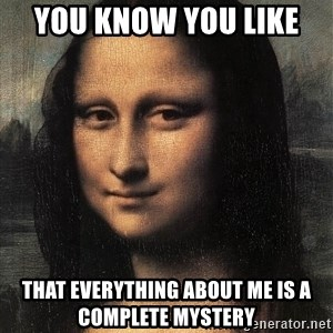 the mona lisa  - you know you like  that everything about me is a complete mystery