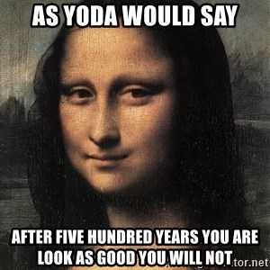 the mona lisa  - as yoda would say after five hundred years you are look as good you will not