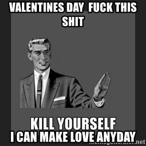 kill yourself guy - valentines day  fuck this shit i can make love anyday