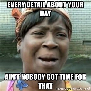 No time for that - Every detail about your day Ain't nobody got time for that