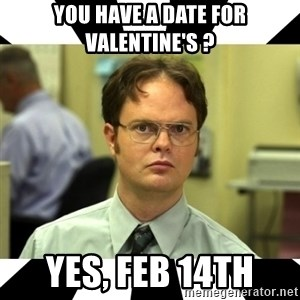 Dwight from the Office - YOU HAVE A DATE FOR VALENTINE'S ? YES, FEB 14TH