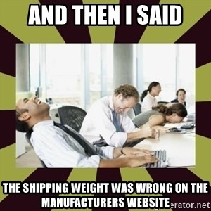 And then we said - AND THEN I SAID the shipping weight was wrong on the manufacturers website