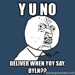 Y U No - Y U NO DELIVER WHEN YOY SAY, DYLN??