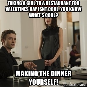 sean parker - Taking a girl to a restaurant for valentines day isnt cool. You know what's cool? Making the dinner yourself!