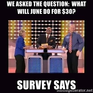 FamilyFeud - WE ASKED THE QUESTION:  WHAT WILL JUNE DO FOR $30? SURVEY SAYS