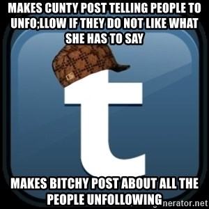 Scumblr - makes cunty post telling people to unfo;llow if they do not like what she has to say makes bitchy post about all the people unfollowing