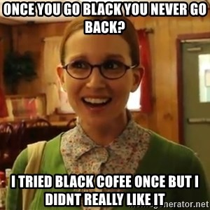 Sexually Oblivious Female - Once you go black you never go back? I tried black cofee once but I didnt really like it