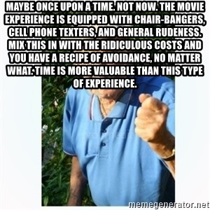 Old Man Shaking FIst  - Maybe once upon a time. Not now. The movie experience is equipped with chair-bangers, cell phone texters, and general rudeness. Mix this in with the ridiculous costs and you have a recipe of avoidance, no matter what. Time is more valuable than this type of experience.