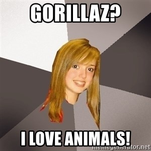 Musically Oblivious 8th Grader - Gorillaz? i love animals!