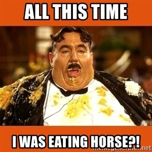 Fat Guy - ALL THIS TIME I WAS EATING HORSE?!