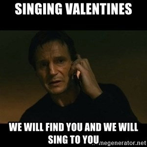 liam neeson taken - sINGING VALENTINES We will find you and we will sing to you