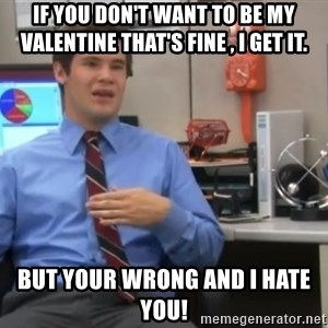 Workaholics Adam - If you don't want to be my valentine that's fine , I get it. But your wrong and I hate you!