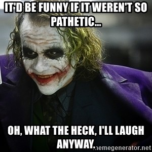 joker - It'd be funny if it weren't so pathetic... Oh, what the heck, I'll laugh anyway.