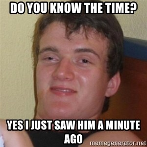 Really highguy - do you know the time? yes i just saw him a minute ago