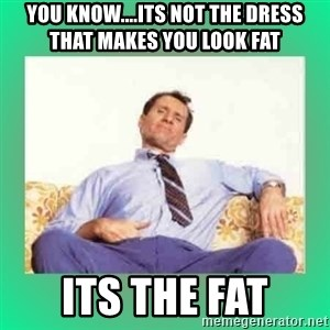 Al Bundy meme  - yOU KNOW....ITS NOT THE DRESS THAT MAKES YOU LOOK FAT ITS THE FAT