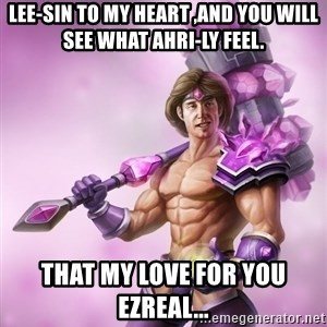 Taric - lee-sin to my heart ,and you will see what ahri-ly feel. that my love for you ezreal...