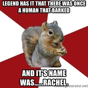 Temple Squirrel - legend has it that there was once a human that barked and it's name was......rachel.