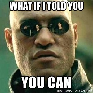 What if I told you / Matrix Morpheus - WHAT IF I TOLD YOU YOU CAN