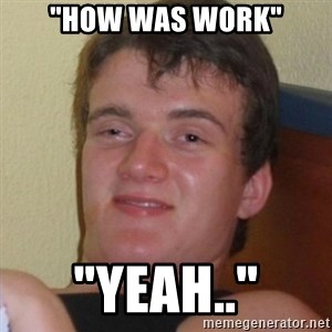 """Really highguy - """"how was work"""" """"yeah.."""""""