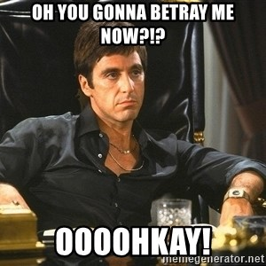Scarface - oh you gonna betray me now?!? OOOOHkay!