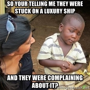 Skeptical 3rd World Kid - so your telling me they were stuck on a luxury ship and they were complaining about it?