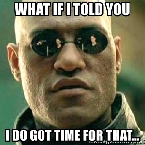 What if I told you / Matrix Morpheus - WHAT IF I TOLD YOU I DO GOT TIME FOR THAT...