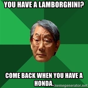 High Expectations Asian Father - YOU HAVE A LAMBORGHINI? COME BACK WHEN YOU HAVE A HONDA.