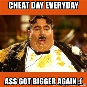 Fat Guy - CHEAT DAY EVERYDAY  ASS GOT BIGGER AGAIN :(