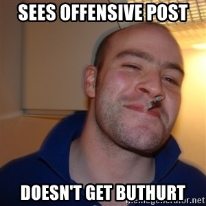 Good Guy Greg - sees offensive post doesn't get buthurt