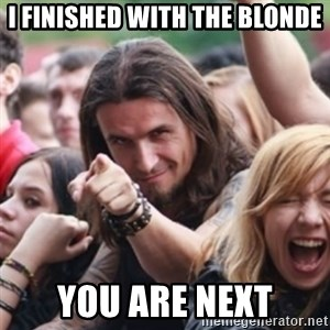 Ridiculously Photogenic Metalhead - I finished with the blonde You are next