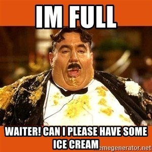 Fat Guy - IM FULL WAITER! CAN I PLEASE HAVE SOME ICE CREAM