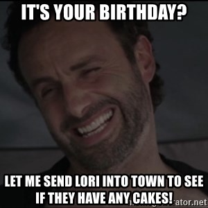 RICK THE WALKING DEAD - iT'S YOUR BIRTHDAY? lET ME SEND lORI INTO TOWN TO SEE IF THEY HAVE ANY CAKES!