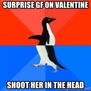 Socially Awesome Awkward Penguin - surprise gf on valentine shoot her in the head