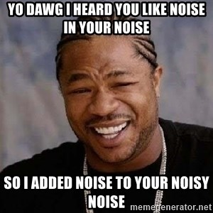 Yo Dawg - yo dawg I heard you like noise in your noise so I added noise to your noisy noise