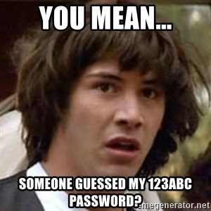Conspiracy Keanu - You mean... someone guessed my 123abc password?