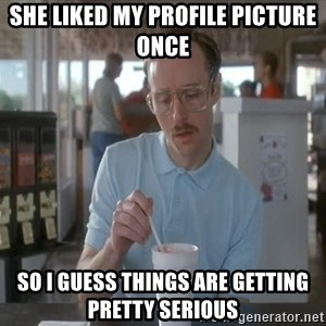 Things are getting pretty Serious (Napoleon Dynamite) - she liked my Profile picture once so i guess things are getting pretty serious